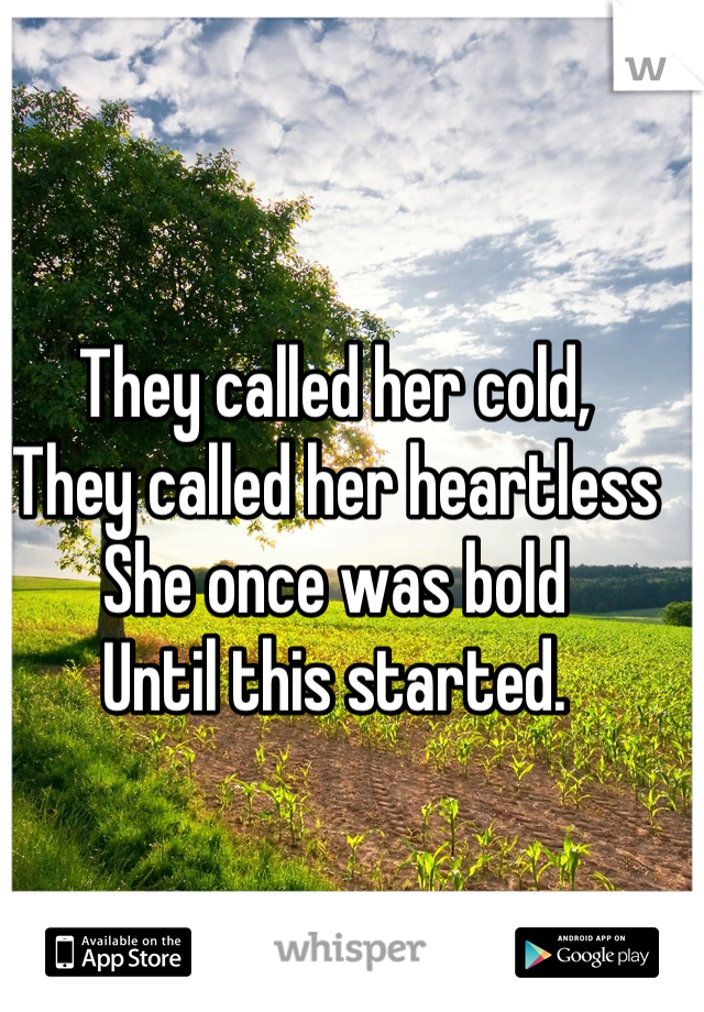 They called her cold,  They called her heartless She once was bold Until this started.
