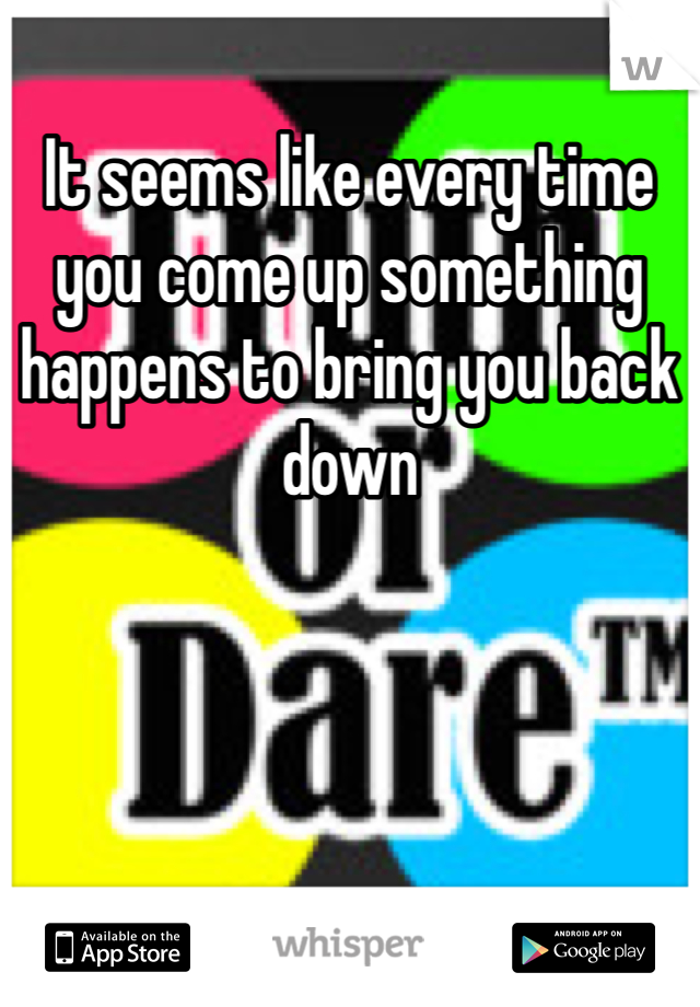 It seems like every time you come up something happens to bring you back down