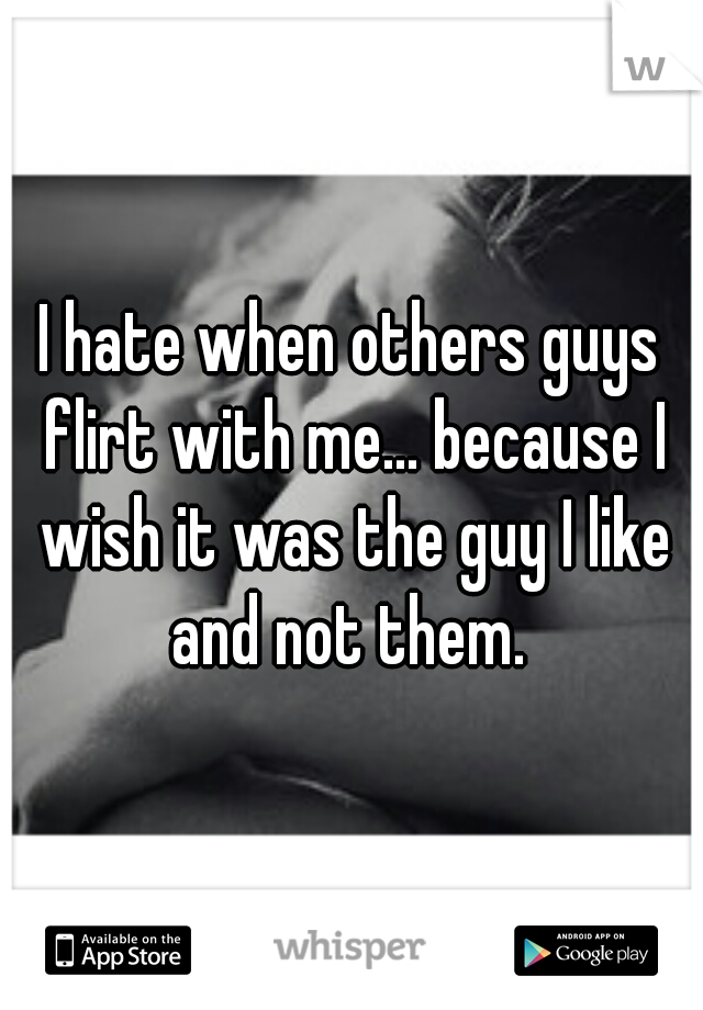 I hate when others guys flirt with me... because I wish it was the guy I like and not them.