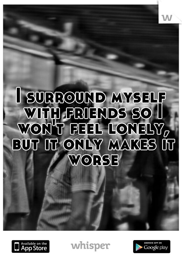 I surround myself with friends so I won't feel lonely, but it only makes it worse