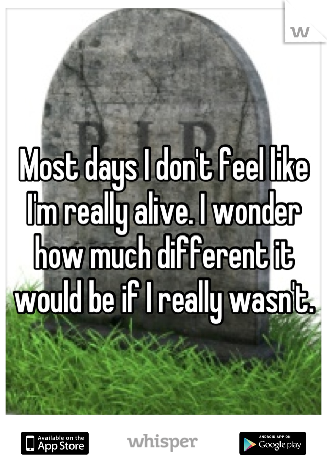 Most days I don't feel like I'm really alive. I wonder how much different it would be if I really wasn't.