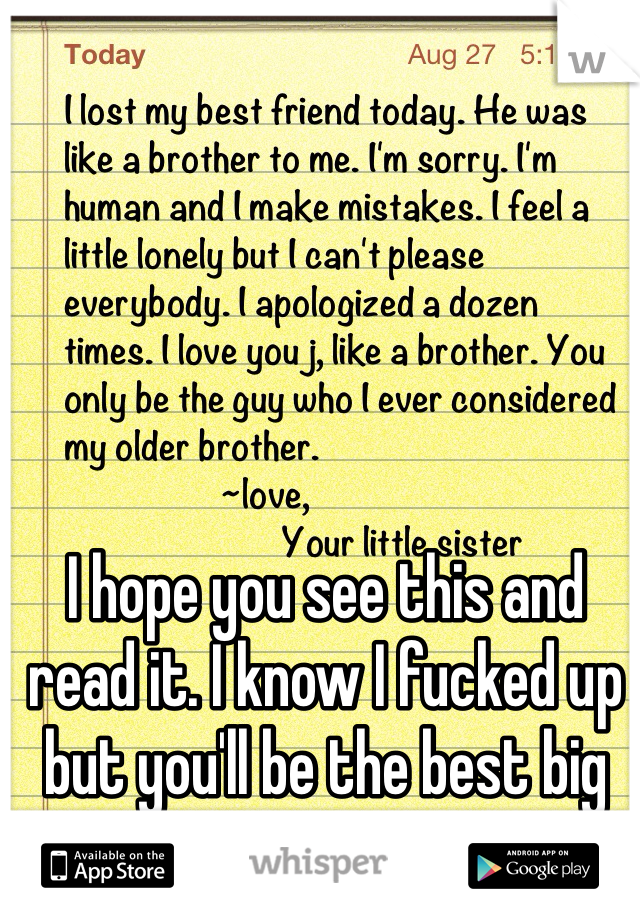 I hope you see this and read it. I know I fucked up but you'll be the best big brother I ever had.