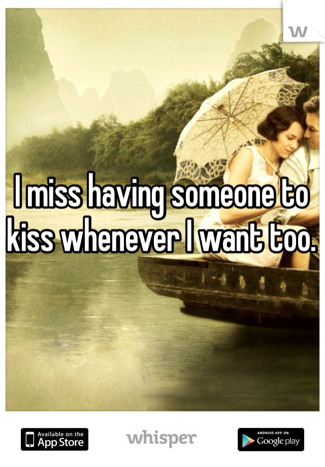 I miss having someone to kiss whenever I want too.