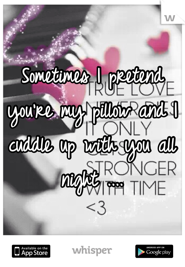 Sometimes I pretend you're my pillow and I cuddle up with you all night ....