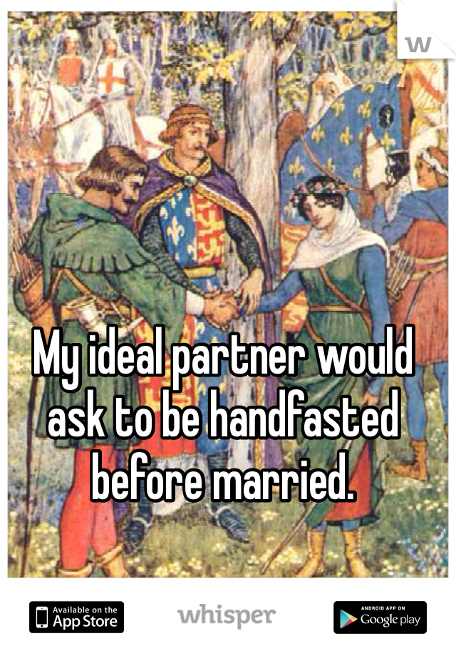 My ideal partner would ask to be handfasted before married.
