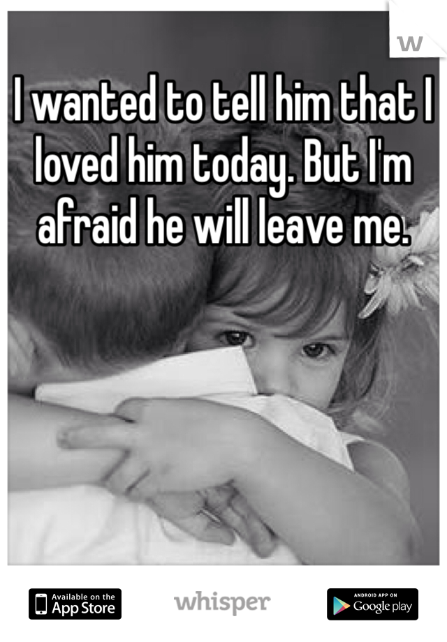 I wanted to tell him that I loved him today. But I'm afraid he will leave me.