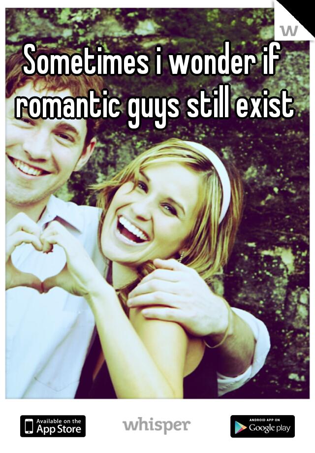 Sometimes i wonder if romantic guys still exist