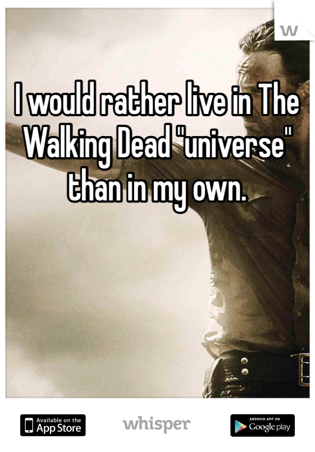 """I would rather live in The Walking Dead """"universe"""" than in my own."""