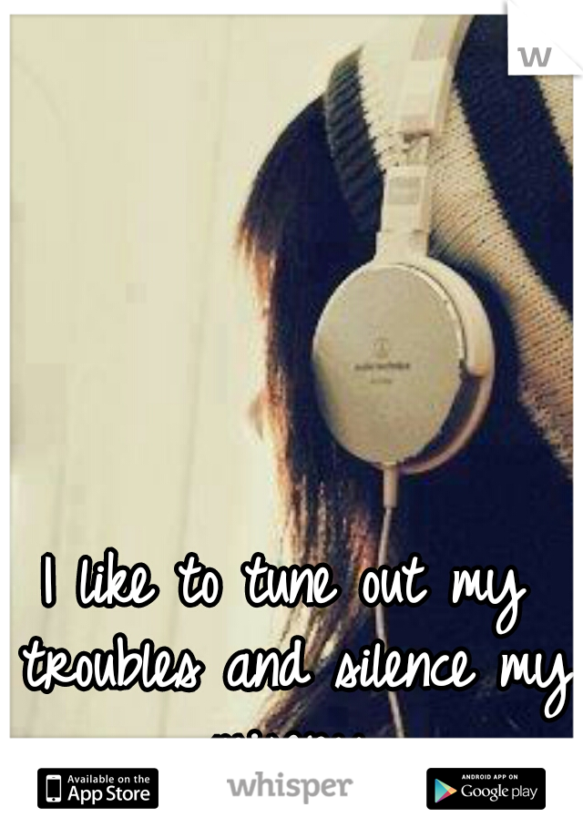 I like to tune out my troubles and silence my misery.