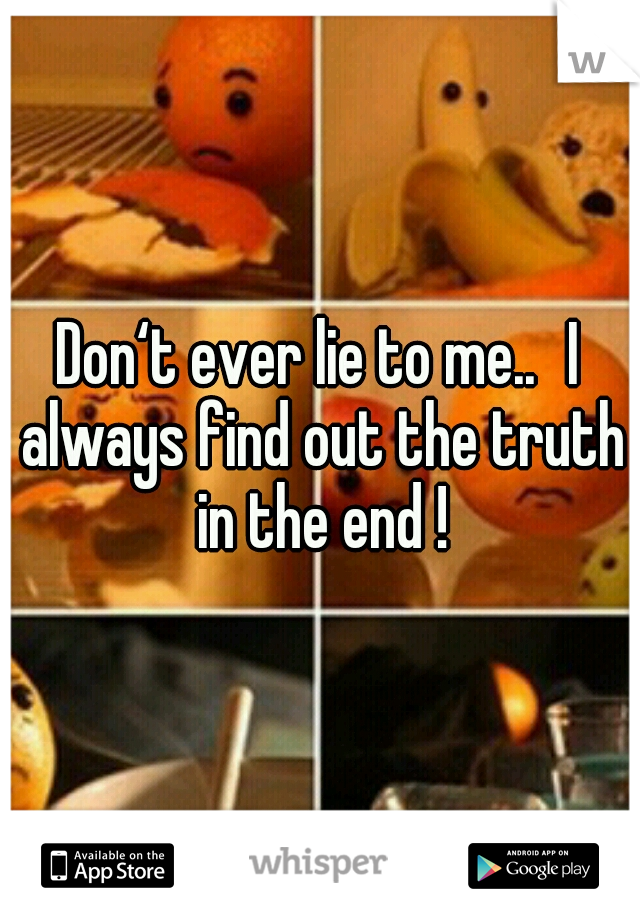 Don't ever lie to me.. I always find out the truth in the end !