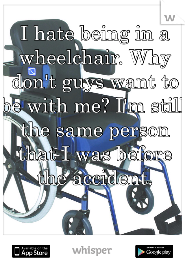 I hate being in a wheelchair. Why don't guys want to be with me? I'm still the same person that I was before the accident.