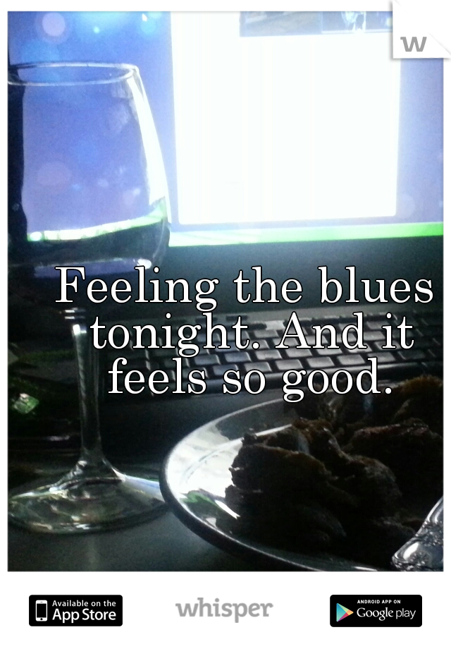 Feeling the blues tonight. And it feels so good.