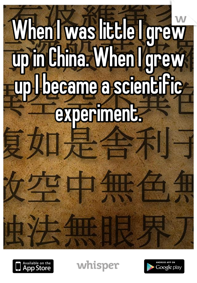 When I was little I grew up in China. When I grew up I became a scientific experiment.