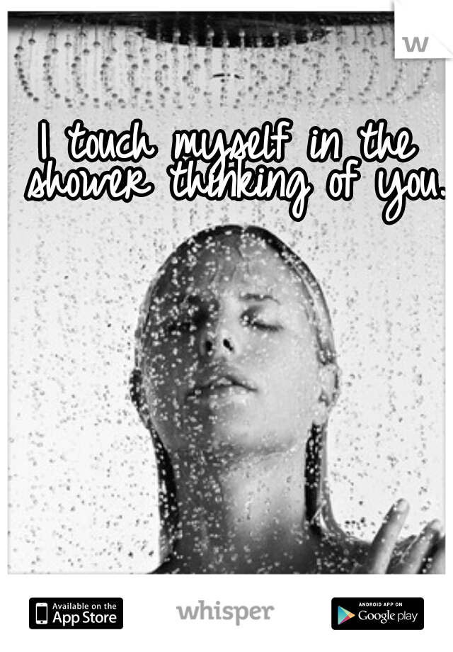 I touch myself in the shower thinking of you.