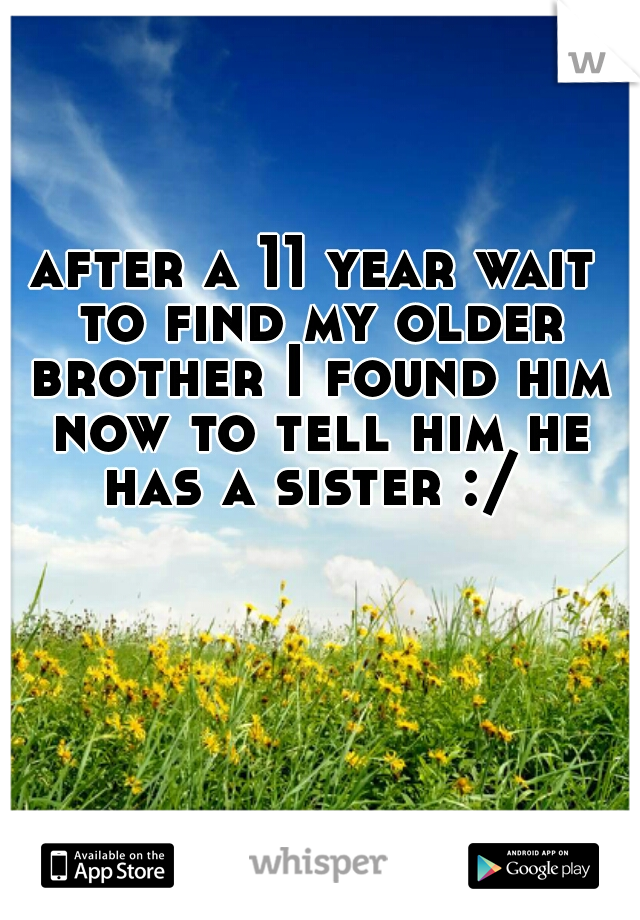 after a 11 year wait to find my older brother I found him now to tell him he has a sister :/