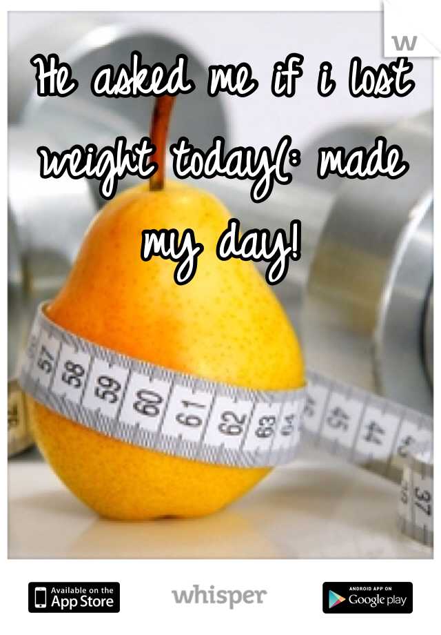 He asked me if i lost weight today(: made my day!