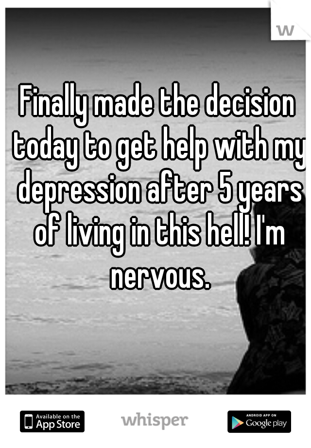 Finally made the decision today to get help with my depression after 5 years of living in this hell! I'm nervous.