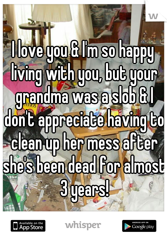 I love you & I'm so happy living with you, but your grandma was a slob & I don't appreciate having to clean up her mess after she's been dead for almost 3 years!