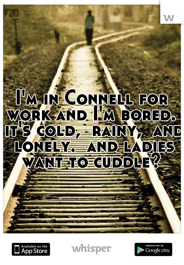 I'm in Connell for work and I'm bored.  it's cold,  rainy,  and lonely.  and ladies want to cuddle?