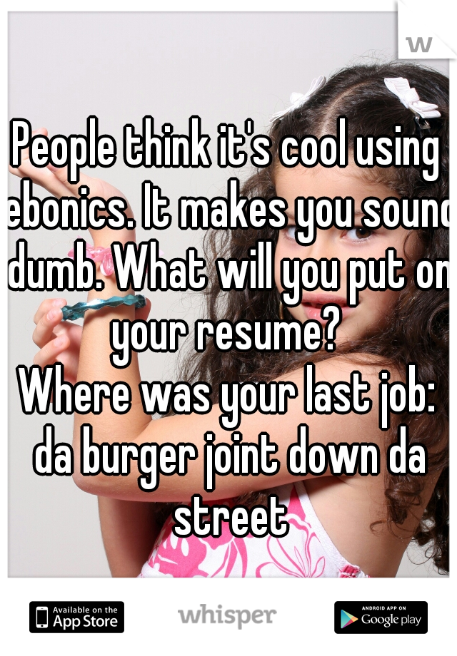 People think it's cool using ebonics. It makes you sound dumb. What will you put on your resume?  Where was your last job: da burger joint down da street