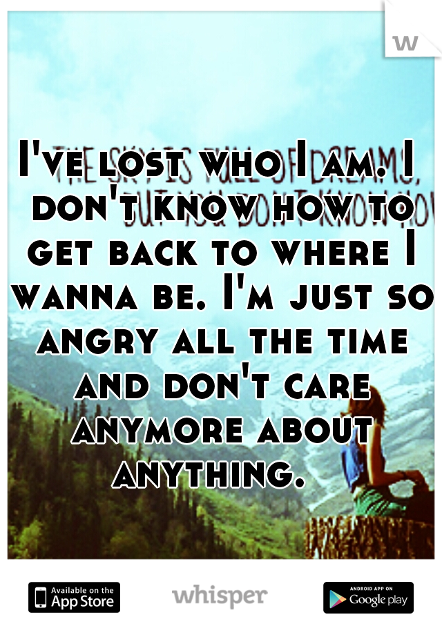 I've lost who I am. I don't know how to get back to where I wanna be. I'm just so angry all the time and don't care anymore about anything.