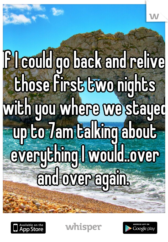 If I could go back and relive those first two nights with you where we stayed up to 7am talking about everything I would..over and over again.