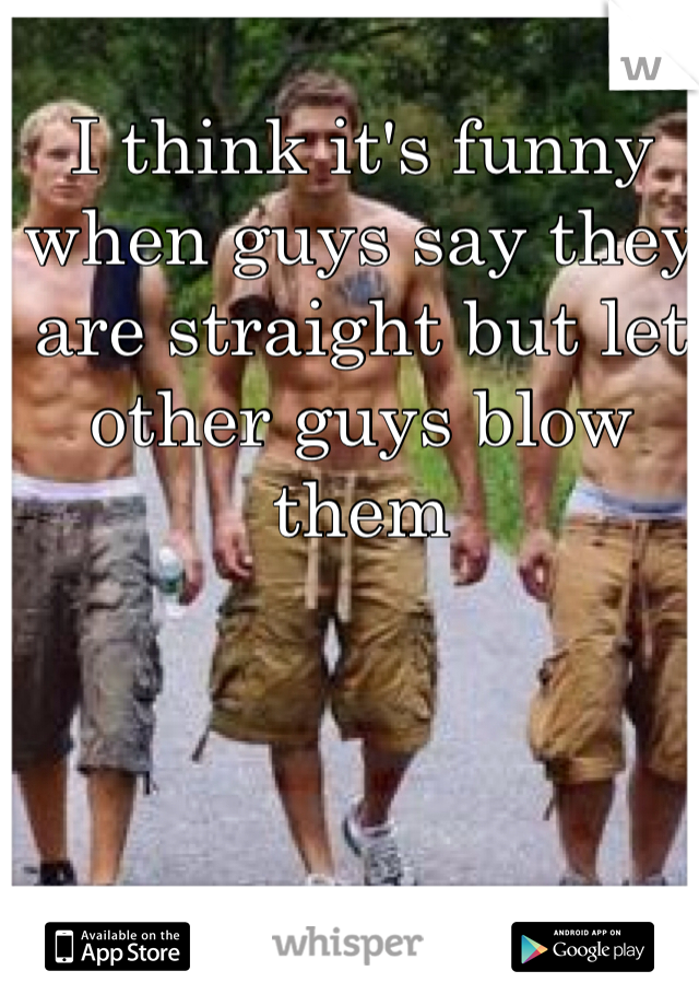 I think it's funny when guys say they are straight but let other guys blow them