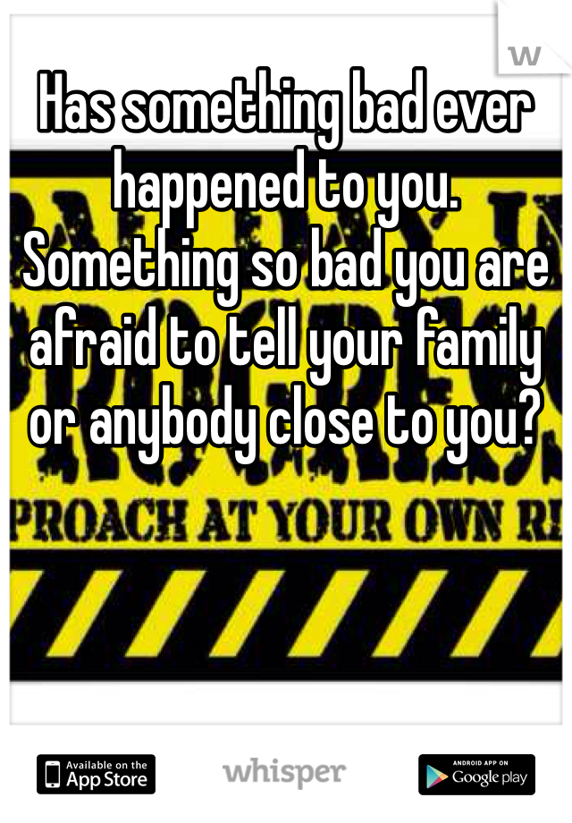 Has something bad ever happened to you. Something so bad you are afraid to tell your family or anybody close to you?