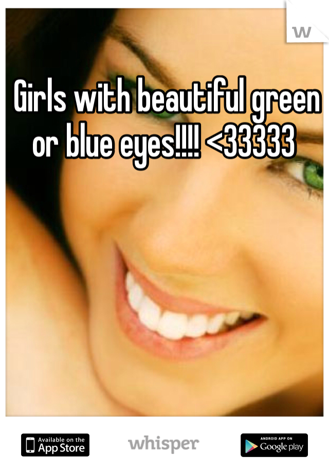 Girls with beautiful green or blue eyes!!!! <33333