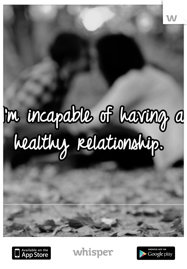 I'm incapable of having a healthy relationship.