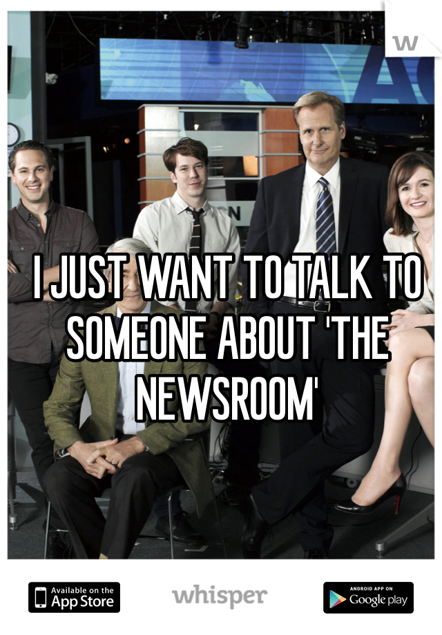 I JUST WANT TO TALK TO SOMEONE ABOUT 'THE NEWSROOM'