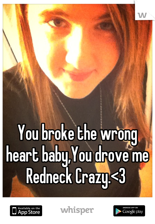 You broke the wrong heart baby,You drove me Redneck Crazy.<3