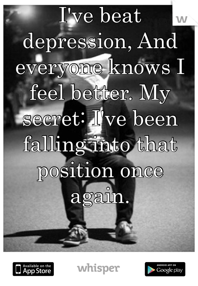 I've beat depression, And everyone knows I feel better. My secret: I've been falling into that position once again.