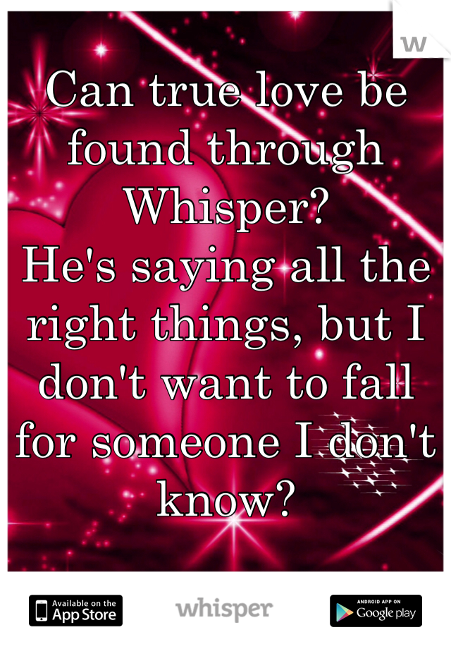 Can true love be found through Whisper?    He's saying all the right things, but I don't want to fall for someone I don't know?