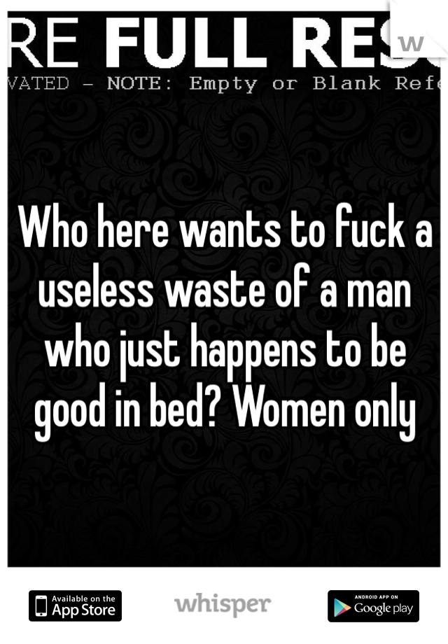 Who here wants to fuck a useless waste of a man who just happens to be good in bed? Women only