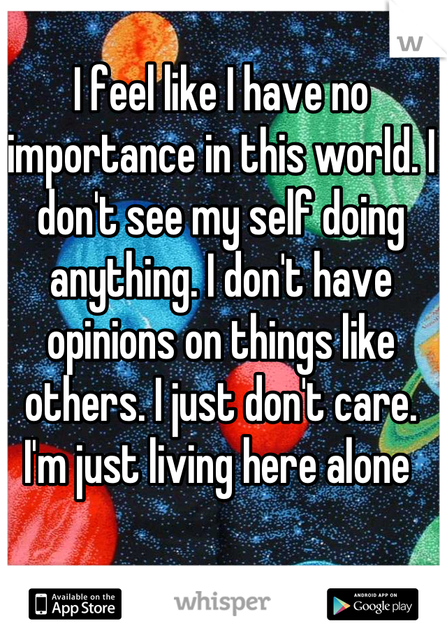 I feel like I have no importance in this world. I don't see my self doing anything. I don't have opinions on things like others. I just don't care. I'm just living here alone