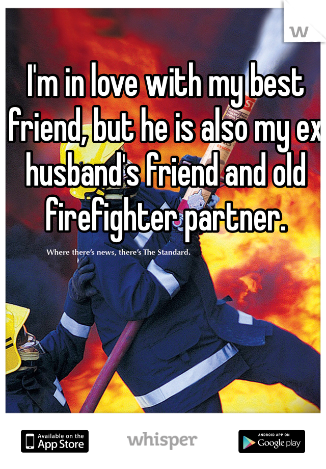 I'm in love with my best friend, but he is also my ex husband's friend and old firefighter partner.