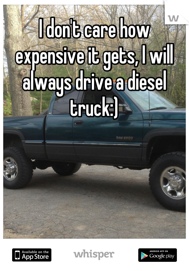 I don't care how expensive it gets, I will always drive a diesel truck:)