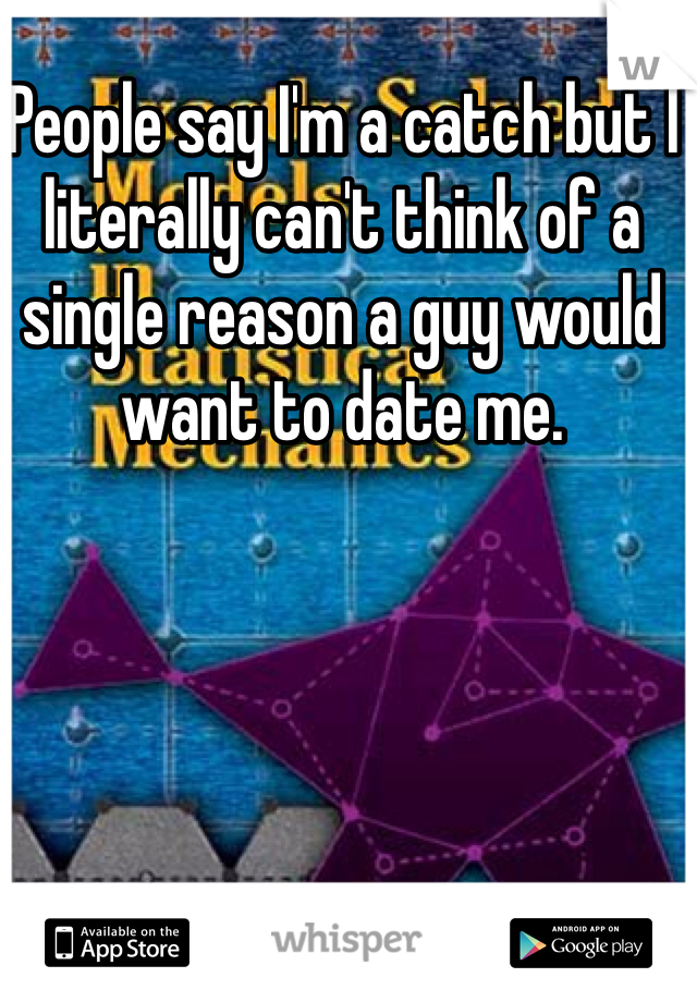 People say I'm a catch but I literally can't think of a single reason a guy would want to date me.