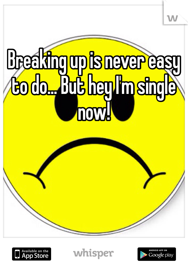 Breaking up is never easy to do... But hey I'm single now!