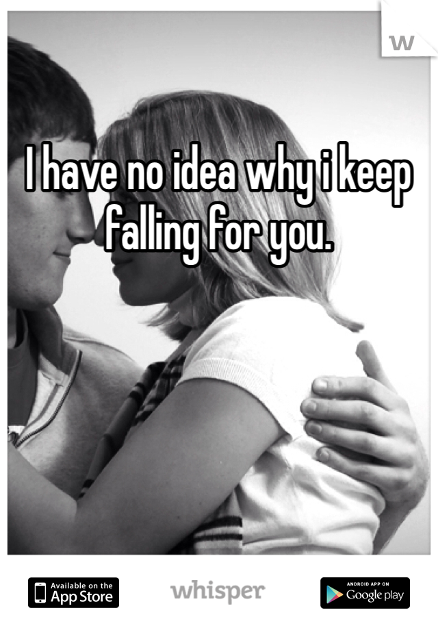 I have no idea why i keep falling for you.