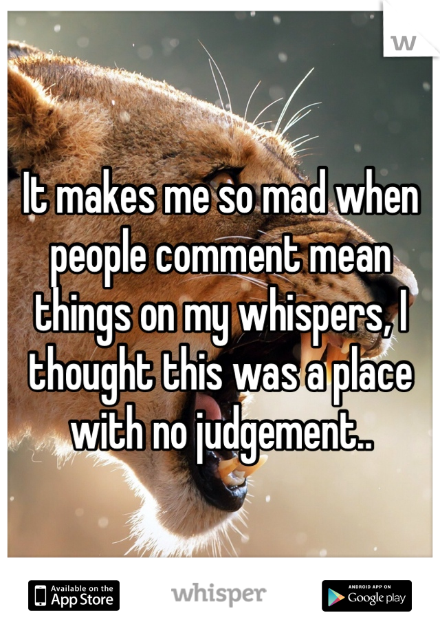 It makes me so mad when people comment mean things on my whispers, I thought this was a place with no judgement..