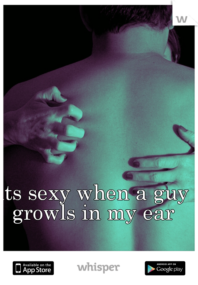 its sexy when a guy growls in my ear