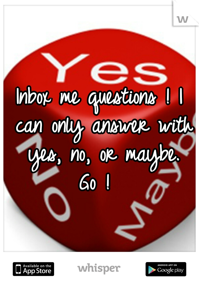 Inbox me questions ! I can only answer with yes, no, or maybe. Go !