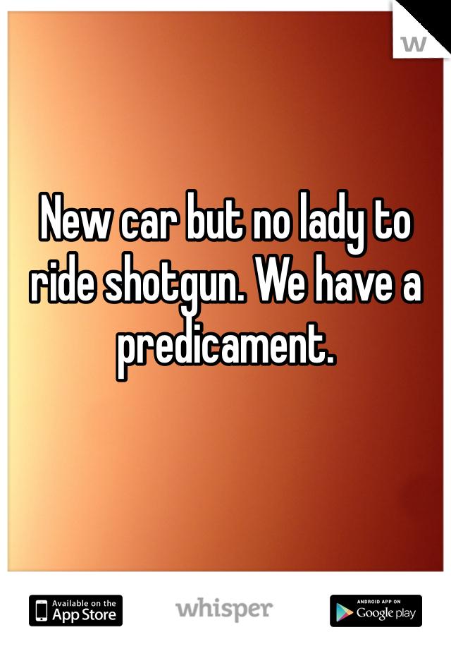 New car but no lady to ride shotgun. We have a predicament.