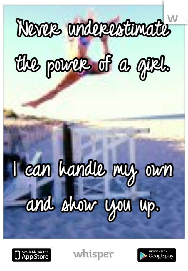 Never underestimate the power of a girl.    I can handle my own and show you up.