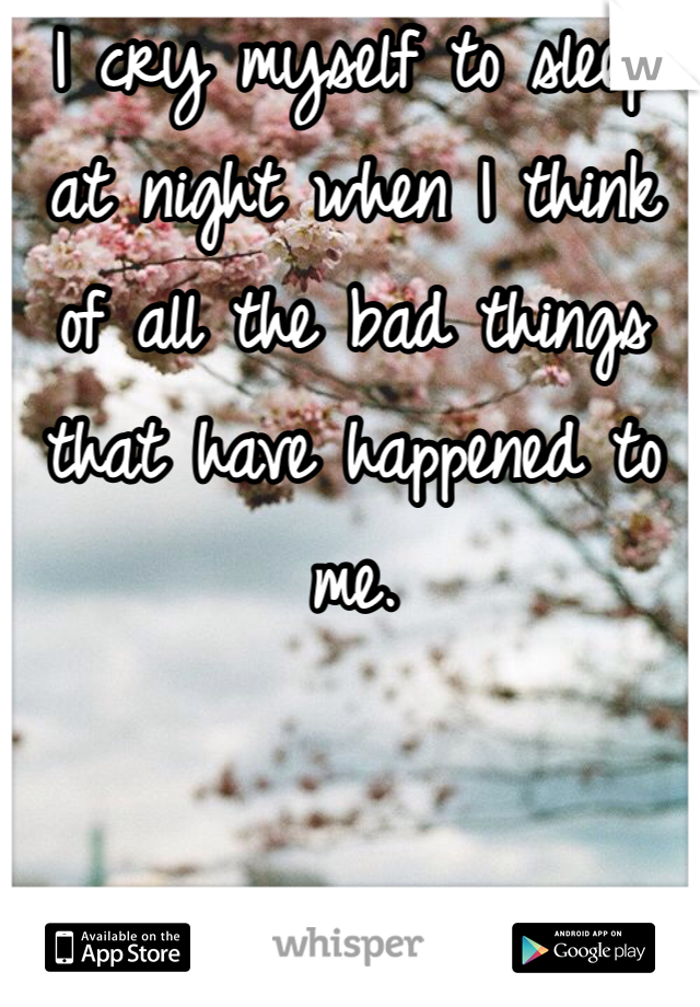 I cry myself to sleep at night when I think of all the bad things that have happened to me.