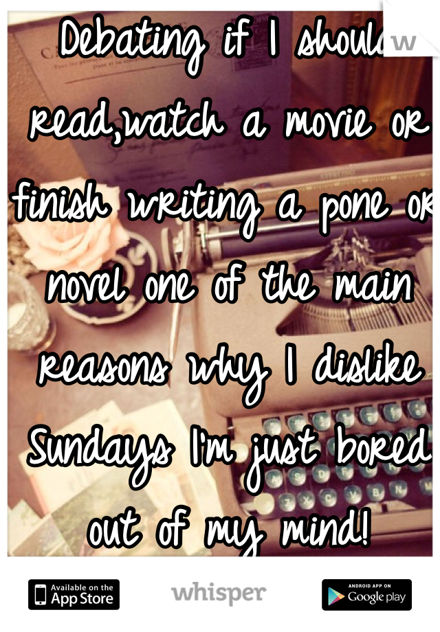 Debating if I should read,watch a movie or finish writing a pone or novel one of the main reasons why I dislike Sundays I'm just bored out of my mind!