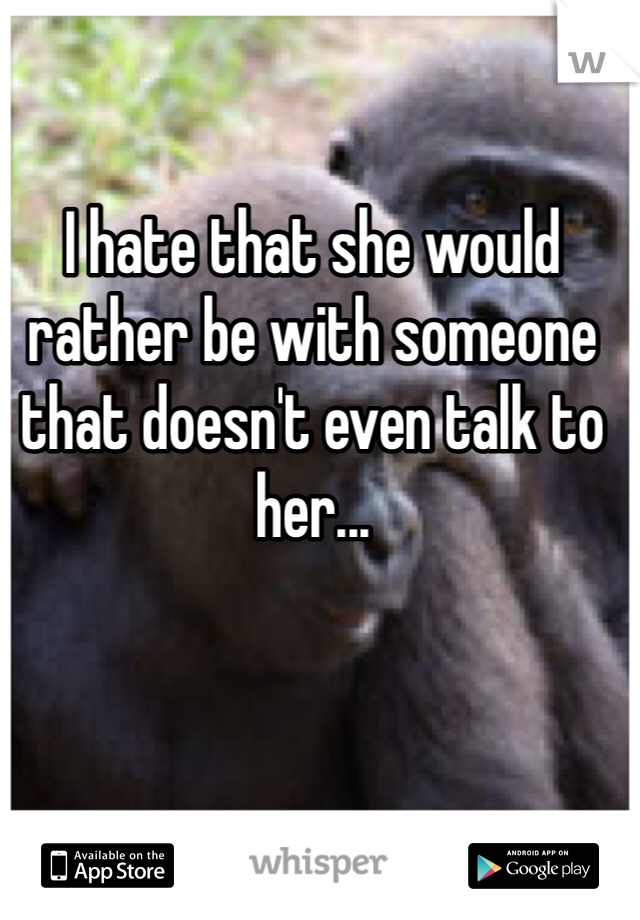 I hate that she would rather be with someone that doesn't even talk to her...