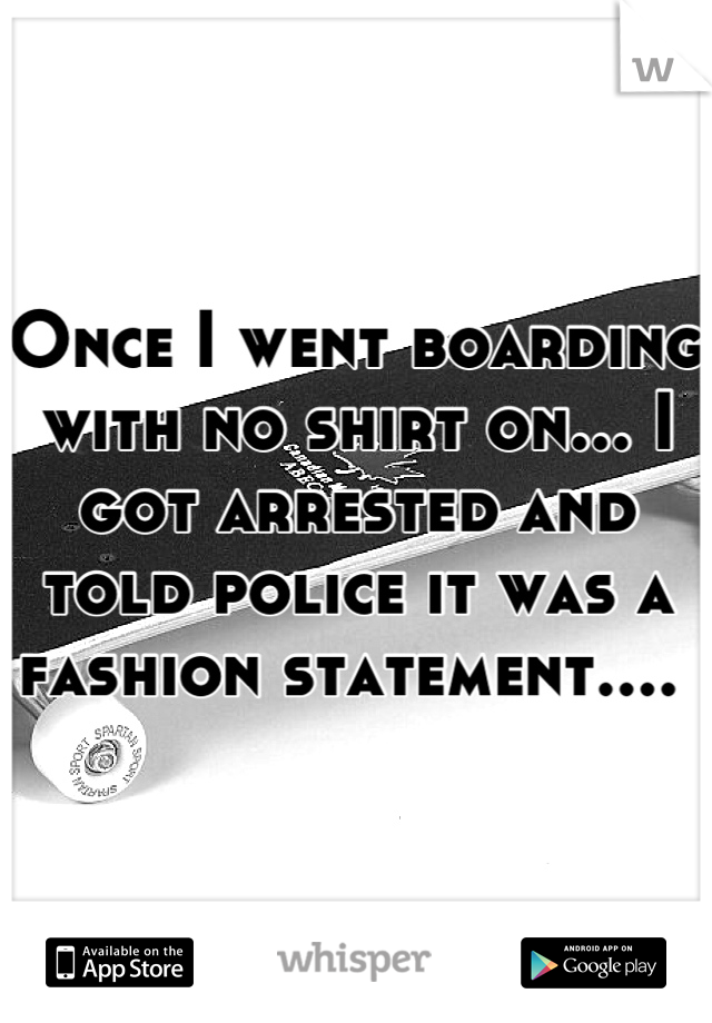 Once I went boarding with no shirt on... I got arrested and told police it was a fashion statement....